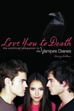 Love You to Death: The Unofficial Companion to the Vampire Diaries