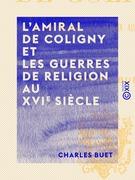 L'Amiral de Coligny et les guerres de religion au XVIe siècle