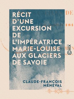 Récit d'une excursion de l'impératrice Marie-Louise aux glaciers de Savoie