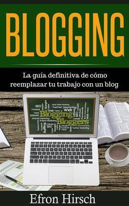 Blogging La Guía Definitiva De Cómo Reemplazar Tu Trabajo Con Un Blog