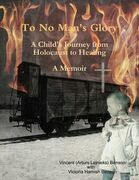To No Man's Glory: A Child's Journey from Holocaust to Healing: A Memoir