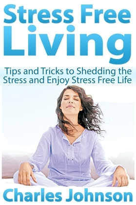 Stress Free Living: Tips and Tricks to Shedding the Stress and Enjoy Stress Free Life