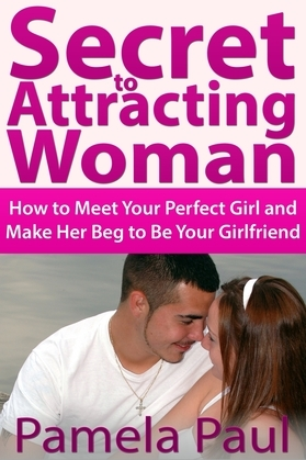 Secret to Attracting Woman: How to Meet Your Perfect Girl and Make Her Beg to Be Your Girlfriend
