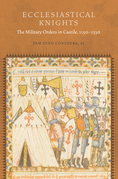 Ecclesiastical Knights: The Military Orders in Castile, 1150-1330