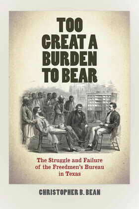 Too Great a Burden to Bear: The Struggle and Failure of the Freedmen's Bureau in Texas