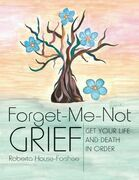 Forget-Me-Not Grief: Get Your Life and Death In Order