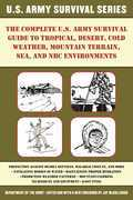 The Complete U.S. Army Survival Guide to Tropical, Desert, Cold Weather, Mountain Terrain, Sea, and NBC Environments