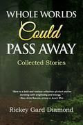 Whole Worlds Could Pass Away: Collected Stories