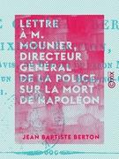 Lettre à M. Mounier, directeur général de la police, sur la mort de Napoléon