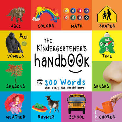 The Kindergartener's Handbook: ABC's, Vowels, Math, Shapes, Colors, Time, Senses, Rhymes, Science, and Chores, with 300 Words that every Kid should Know (Engage Early Readers: Children's Learning Books)