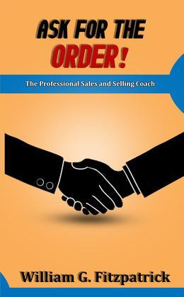 Ask For The Order!: The Professional Sales and Selling Coach