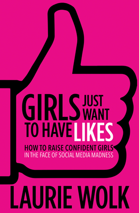 Girls Just Want to Have Likes: How to Raise Confident Girls in the Face of Social Media Madness