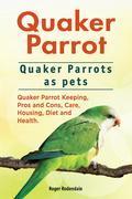 Quaker Parrot. Quaker Parrots as pets. Quaker Parrot Keeping, Pros and Cons, Care, Housing, Diet and Health.