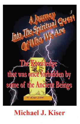 A Journey Into The Spiritual Quest of Who We Are: Book 3 - The Knowledge that was once forbidden by some of the Ancient Beings