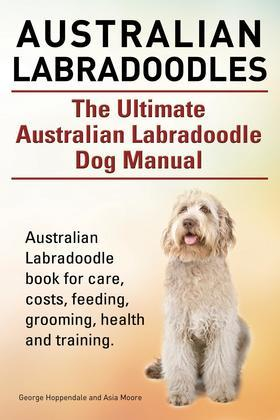 Australian Labradoodles. The Ultimate Australian Labradoodle Dog Manual. Australian Labradoodle book for care, costs, feeding, grooming, health and tr