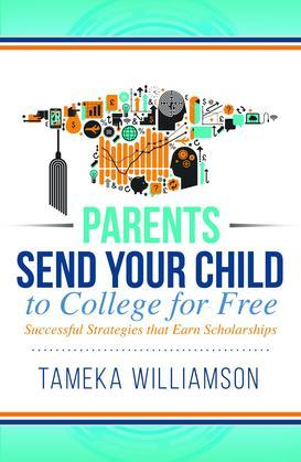 Send Your Child to College for Free: Successful Strategies that Earn Scholarships