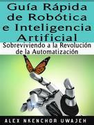 Guía Rápida De Robótica E Inteligencia Artificial: Sobreviviendo A La Revolución De La Automatización