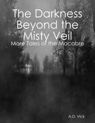 The Darkness Beyond the Misty Veil: More Tales of the Macabre
