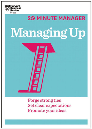 Managing Up (HBR 20-Minute Manager Series)