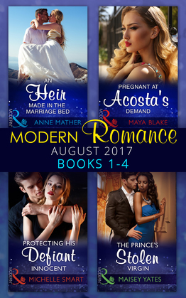 Modern Romance Collection: August 2017 Books 1 - 4: An Heir Made in the Marriage Bed / The Prince's Stolen Virgin / Protecting His Defiant Innocent / Pregnant at Acosta's Demand (Mills & Boon e-Book Collections)