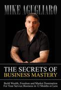 The Secrets of Business Mastery: Build Wealth, Freedom and Market Domination in 12 Months or Less