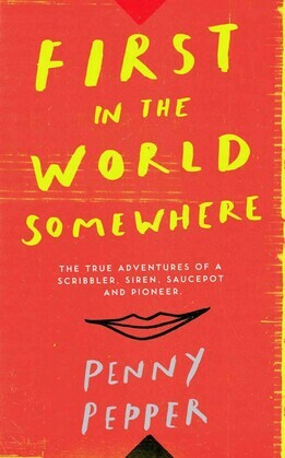 First in the World Somewhere: The True Adventures of a Scribbler, Siren, Saucepot and Pioneer