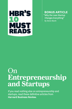 """HBR's 10 Must Reads on Entrepreneurship and Startups (featuring Bonus Article """"Why the Lean Startup Changes Everything"""" by Steve Blank)"""