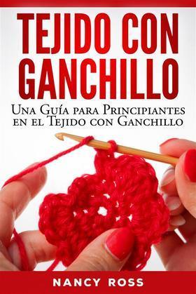 Tejido Con Ganchillo: Una Guía Para Principiantes En El Tejido Con Ganchillo