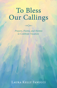 To Bless Our Callings: Prayers, Poems, and Hymns to Celebrate Vocation