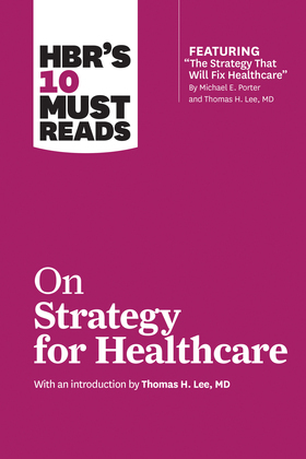 HBR's 10 Must Reads on Strategy for Healthcare (HBR's 10 Must Reads)