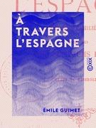 Émile Guimet. A travers l'Espagne, lettres familières, avec des post-scriptum en vers par Henri de Riberolles