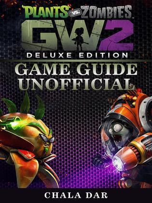 Plants Vs Zombies Garden Warfare 2 Deluxe Edition Game Guide Unofficial