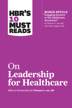 HBR's 10 Must Reads on Leadership for Healthcare (HBR's 10 Must Reads)