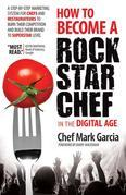 How to Become a Rock Star Chef in the Digital Age: A Step-by-Step Marketing System for Chefs and Restaurateurs to Burn Their Competition and Build the