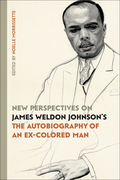 """New Perspectives on James Weldon Johnson's """"The Autobiography of an Ex-Colored Man"""""""