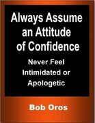 Always Assume an Attitude of Confidence: Never Feel Intimidated or Apologetic