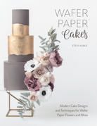 Wafer Paper Cakes: Modern Cake Designs and Techniques for Wafer Paper Flowers and More