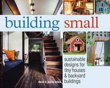 Building Small: Sustainable Designs for Tiny Houses & Backyard Buildings