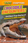 National Geographic Kids Chapters: Crocodile Encounters: and More True Stories of Adventures with Animals (National Geographic Kids Chapters)