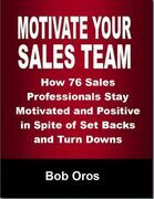 Motivate Your Sales Team: How 76 Sales Professionals Stay Motivated and Positive In Spite of Set Backs and Turn Downs
