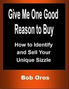 Give Me One Good Reason to Buy: How to Identify and Sell Your Unique Sizzle