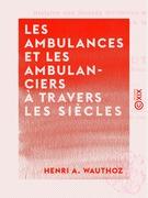 Les Ambulances et les Ambulanciers à travers les siècles - Histoire des blessés militaires chez tous les peuples depuis le siège de Troie jusqu'à la convention de Genève