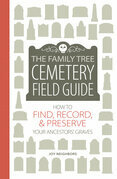 The Family Tree Cemetery Field Guide: How to Find, Record, and Preserve Your Ancestors' Graves
