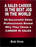 A Sales Career Is the Best Job In the World: 84 Successful Sales Professionals Reveal Why They Chose a Career In Sales