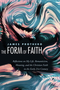 The Form of Faith: Reflections on My Life, Romanticism, Meaning, and the Christian Faith in the Early 21st Century
