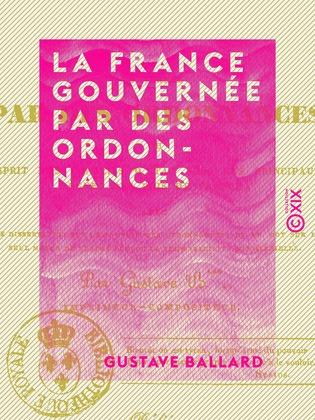 La France gouvernée par des ordonnances - Ou Esprit des conseils d'État sous les principaux règnes des rois de France