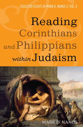 Reading Corinthians and Philippians within Judaism: Collected Essays of Mark D. Nanos, vol. 4