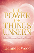 The Power of Things Unseen: Tales of Choosing Crazy Over Normal