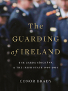 The Guarding of Ireland – The Garda Síochána and the Irish State 1960–2014