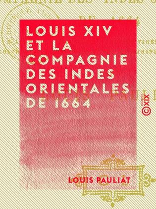 Louis XIV et la Compagnie des Indes orientales de 1664 - D'après des documents inédits tirés des archives coloniales du Ministère de la Marine et des Colonies